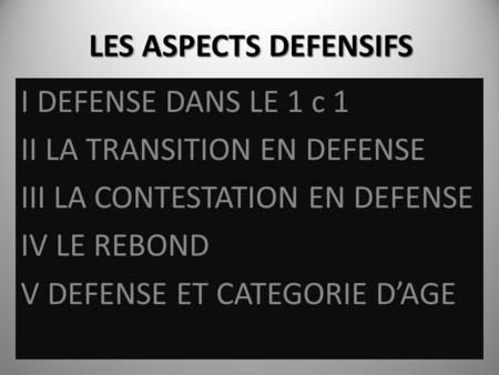 LES ASPECTS DEFENSIFS I DEFENSE DANS LE 1 c 1 II LA TRANSITION EN DEFENSE III LA CONTESTATION EN DEFENSE IV LE REBOND V DEFENSE ET CATEGORIE DAGE.