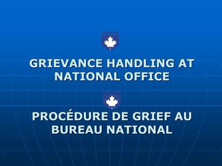 GRIEVANCE HANDLING AT NATIONAL OFFICE PROCÉDURE DE GRIEF AU BUREAU NATIONAL.