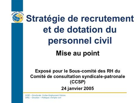 DCEP – Directorate Civilian Employment Policies DPEC – Direction – Politiques demploi civil Stratégie de recrutement et de dotation du personnel civil.