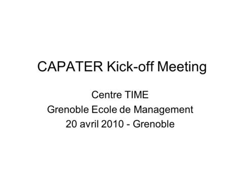 CAPATER Kick-off Meeting Centre TIME Grenoble Ecole de Management 20 avril 2010 - Grenoble.