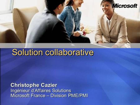 Christophe Cazier Ingénieur dAffaires Solutions Microsoft France – Division PME/PMI Solution collaborative.