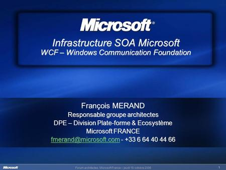 Forum architectes, Microsoft France – jeudi 19 octobre 2006 1 Infrastructure SOA Microsoft WCF – Windows Communication Foundation François MERAND Responsable.