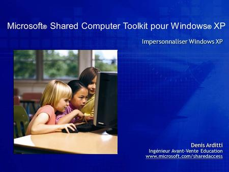 Microsoft ® Shared Computer Toolkit pour Windows ® XP Impersonnaliser Windows XP Denis Arditti Ingénieur Avant-Vente Education www.microsoft.com/sharedaccess.