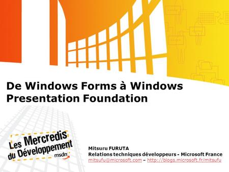 De Windows Forms à Windows Presentation Foundation Mitsuru FURUTA Relations techniques développeurs - Microsoft France