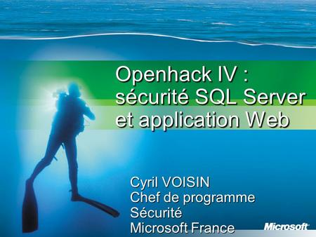 Openhack IV : sécurité SQL Server et application Web Cyril VOISIN Chef de programme Sécurité Microsoft France.