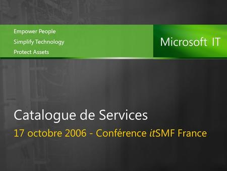 17 octobre 2006 - Conférence itSMF France Catalogue de Services Empower People Simplify Technology Protect Assets.