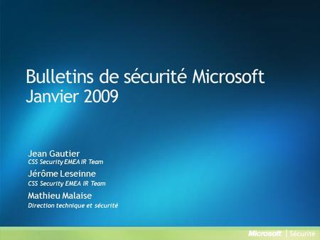 Bulletins de sécurité Microsoft Janvier 2009 Jean Gautier CSS Security EMEA IR Team Jérôme Leseinne CSS Security EMEA IR Team Mathieu Malaise Direction.