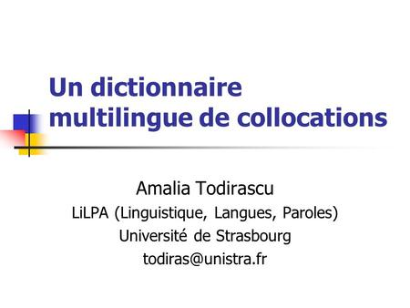 Un dictionnaire multilingue de collocations Amalia Todirascu LiLPA (Linguistique, Langues, Paroles) Université de Strasbourg