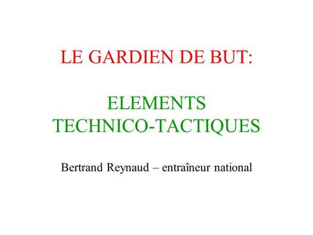 LE GARDIEN DE BUT: ELEMENTS TECHNICO-TACTIQUES Bertrand Reynaud – entraîneur national.