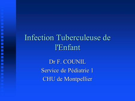 Infection Tuberculeuse de l'Enfant Dr F. COUNIL Service de Pédiatrie 1 CHU de Montpellier.