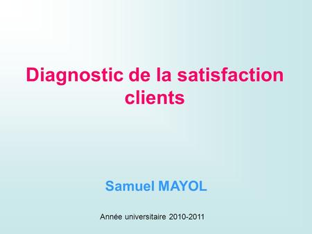 Diagnostic de la satisfaction clients Samuel MAYOL Année universitaire 2010-2011.
