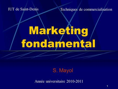 1 Marketing fondamental S. Mayol IUT de Saint-Denis Techniques de commercialisation Année universitaire 2010-2011.