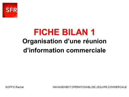 FICHE BILAN 1 FICHE BILAN 1 Organisation dune réunion dinformation commerciale GOFFIC Rachel MANAGEMENT OPERATIONNEL DE LEQUIPE COMMERCIALE.