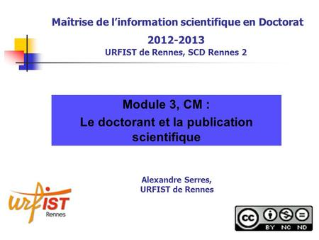 Maîtrise de linformation scientifique en Doctorat 2012-2013 URFIST de Rennes, SCD Rennes 2 Module 3, CM : Le doctorant et la publication scientifique Alexandre.