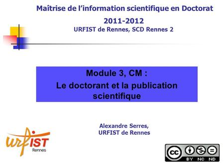 Maîtrise de linformation scientifique en Doctorat 2011-2012 URFIST de Rennes, SCD Rennes 2 Module 3, CM : Le doctorant et la publication scientifique Alexandre.