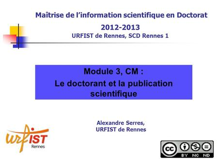 Maîtrise de linformation scientifique en Doctorat 2012-2013 URFIST de Rennes, SCD Rennes 1 Module 3, CM : Le doctorant et la publication scientifique Alexandre.