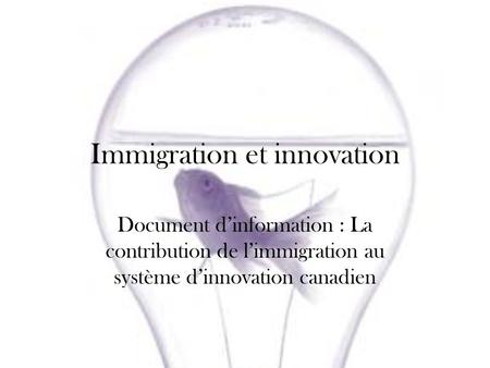 Immigration et innovation Document dinformation : La contribution de limmigration au système dinnovation canadien.