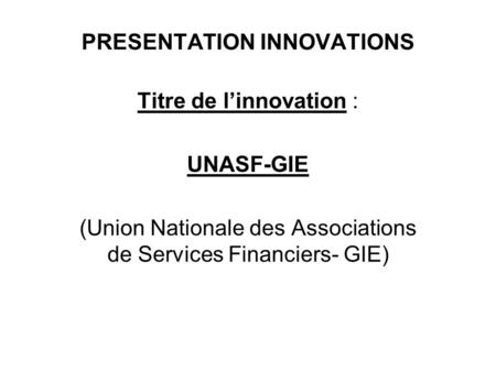 PRESENTATION INNOVATIONS Titre de linnovation : UNASF-GIE (Union Nationale des Associations de Services Financiers- GIE)