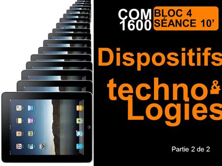 1600 Communication médiatique COM BLOC 4 SÉANCE 10 techno- Partie 2 de 2 & Dispositifs Logies.