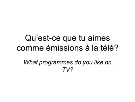 Quest-ce que tu aimes comme émissions à la télé? What programmes do you like on TV?