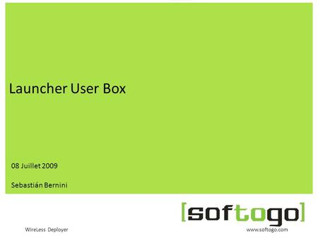 WireLess Deployer www.softogo.com Launcher User Box 08 Juillet 2009 Sebastián Bernini.