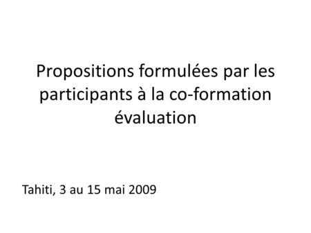 Propositions formulées par les participants à la co-formation évaluation Tahiti, 3 au 15 mai 2009.