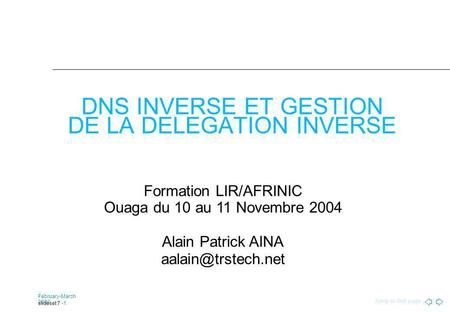 Jump to first page February-March 2002 slideset 7 -1 DNS INVERSE ET GESTION DE LA DELEGATION INVERSE Formation LIR/AFRINIC Ouaga du 10 au 11 Novembre 2004.