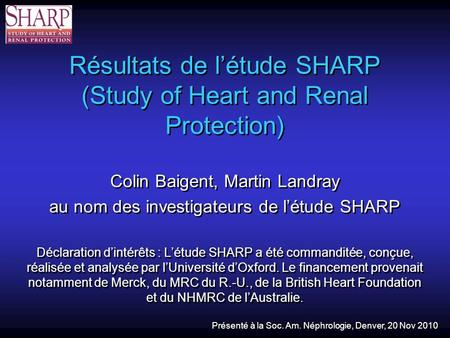 Résultats de létude SHARP (Study of Heart and Renal Protection) Colin Baigent, Martin Landray au nom des investigateurs de létude SHARP Déclaration dintérêts.