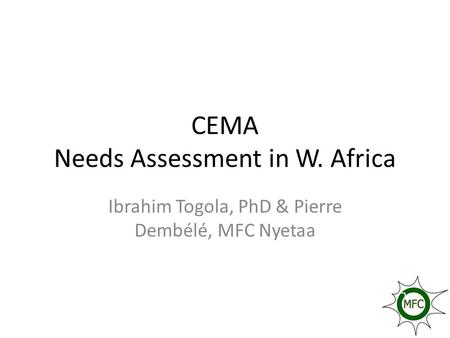 CEMA Needs Assessment in W. Africa Ibrahim Togola, PhD & Pierre Dembélé, MFC Nyetaa.
