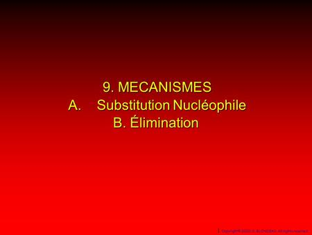 9. MECANISMES A. Substitution Nucléophile B. Élimination 1 Copyright© 2000, D. BLONDEAU. All rights reserved.