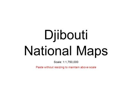 Djibouti National Maps Scale: 1:1,750,000 Paste without resizing to maintain above scale.