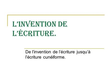 Linvention de lécriture. De linvention de lécriture jusquà lécriture cunéiforme.