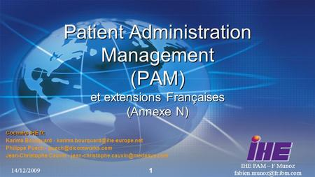 14/12/2009 IHE PAM – F Munoz 1 Patient Administration Management (PAM) et extensions Françaises (Annexe N) Cochairs IHE fr: Karima.