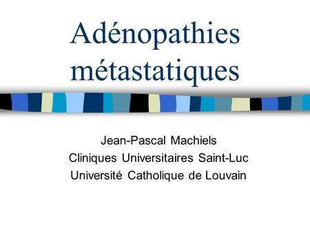Adénopathies métastatiques Jean-Pascal Machiels Cliniques Universitaires Saint-Luc Université Catholique de Louvain.