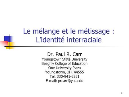 1 Le mélange et le métissage : Lidentité interraciale Dr. Paul R. Carr Youngstown State University Beeghly College of Education One University Plaza Youngstown,