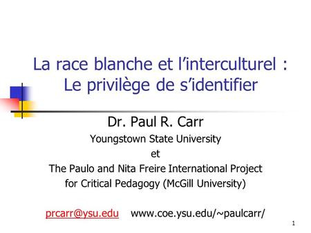 1 La race blanche et linterculturel : Le privilège de sidentifier Dr. Paul R. Carr Youngstown State University et The Paulo and Nita Freire International.