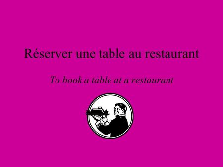 Réserver une table au restaurant To book a table at a restaurant.
