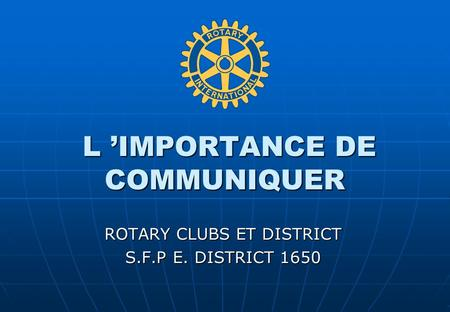 L IMPORTANCE DE COMMUNIQUER L IMPORTANCE DE COMMUNIQUER ROTARY CLUBS ET DISTRICT S.F.P E. DISTRICT 1650.