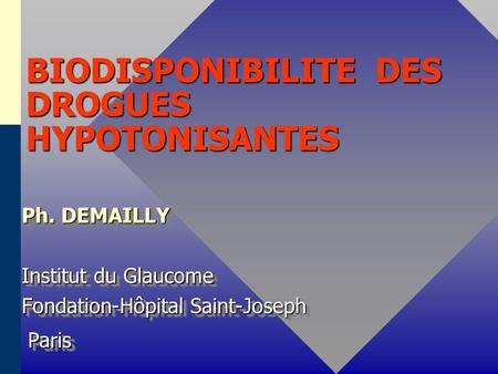 BIODISPONIBILITE DES DROGUES HYPOTONISANTES Ph. DEMAILLY Institut du Glaucome Fondation-Hôpital Saint-Joseph Paris Paris Ph. DEMAILLY Institut du Glaucome.