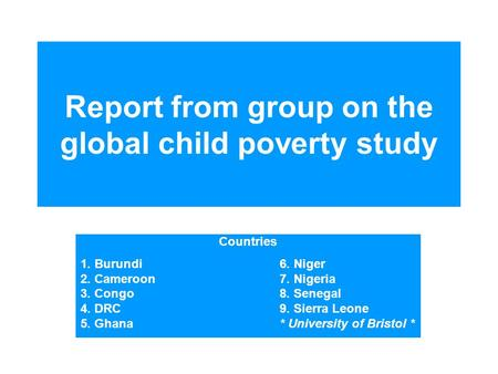 Report from group on the global child poverty study Countries 1. Burundi6. Niger 2. Cameroon 7. Nigeria 3. Congo8. Senegal 4. DRC 9. Sierra Leone 5. Ghana*