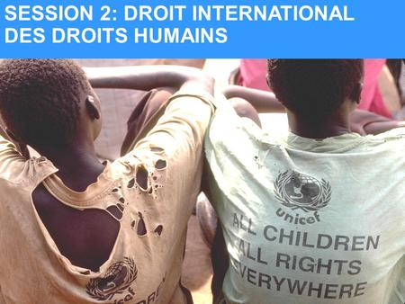 UNICEF SESSION 2: DROIT INTERNATIONAL DES DROITS HUMAINS.