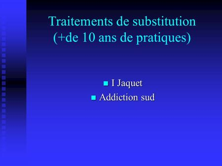 Traitements de substitution (+de 10 ans de pratiques) I Jaquet I Jaquet Addiction sud Addiction sud.