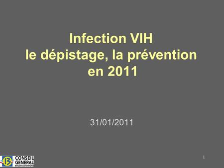 1 Infection VIH le dépistage, la prévention en 2011 31/01/2011.