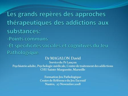 Dr MAGALON David Service du Pr Lançon Psychiatrie adulte, Psychologie médicale, Centre de traitement des addictions CHU Sainte-Marguerite, Marseille Formation.