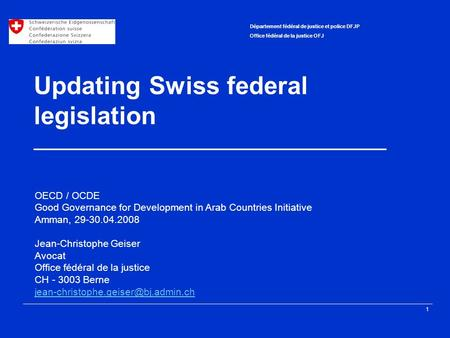 1 Département fédéral de justice et police DFJP Office fédéral de la justice OFJ Updating Swiss federal legislation ____________________________________.