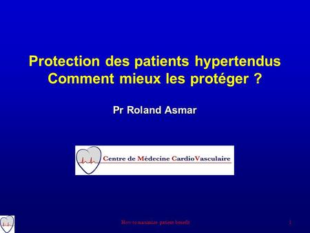 Pr Roland Asmar Protection des patients hypertendus Comment mieux les protéger ? Pr Roland Asmar 1 How to maximize patient benefit.