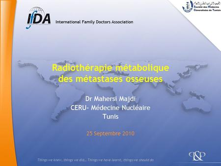 Things we knew, things we did… Things we have learnt, things we should do Radiothérapie métabolique des métastases osseuses Dr Mahersi Majdi CERU- Médecine.