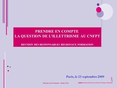 Paris, le 23 septembre 2009 PRENDRE EN COMPTE LA QUESTION DE LILLETTRISME AU CNFPT REUNION DES RESPONSABLES REGIONAUX FORMATION Direction de la Formation.