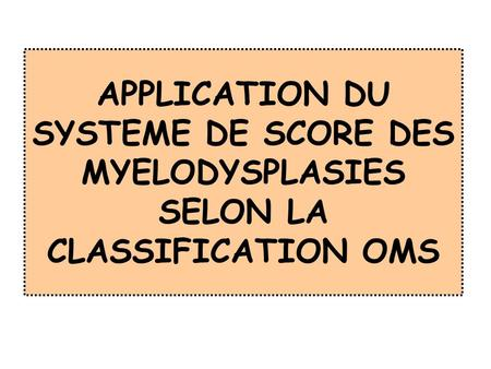 APPLICATION DU SYSTEME DE SCORE DES MYELODYSPLASIES SELON LA CLASSIFICATION OMS.