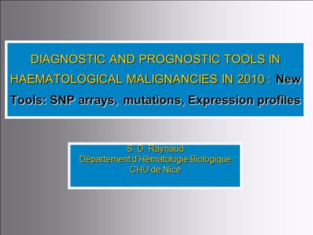 1 DIAGNOSTIC AND PROGNOSTIC TOOLS IN HAEMATOLOGICAL MALIGNANCIES IN 2010 : New Tools: SNP arrays,mutations, Expression profiles DIAGNOSTIC AND PROGNOSTIC.